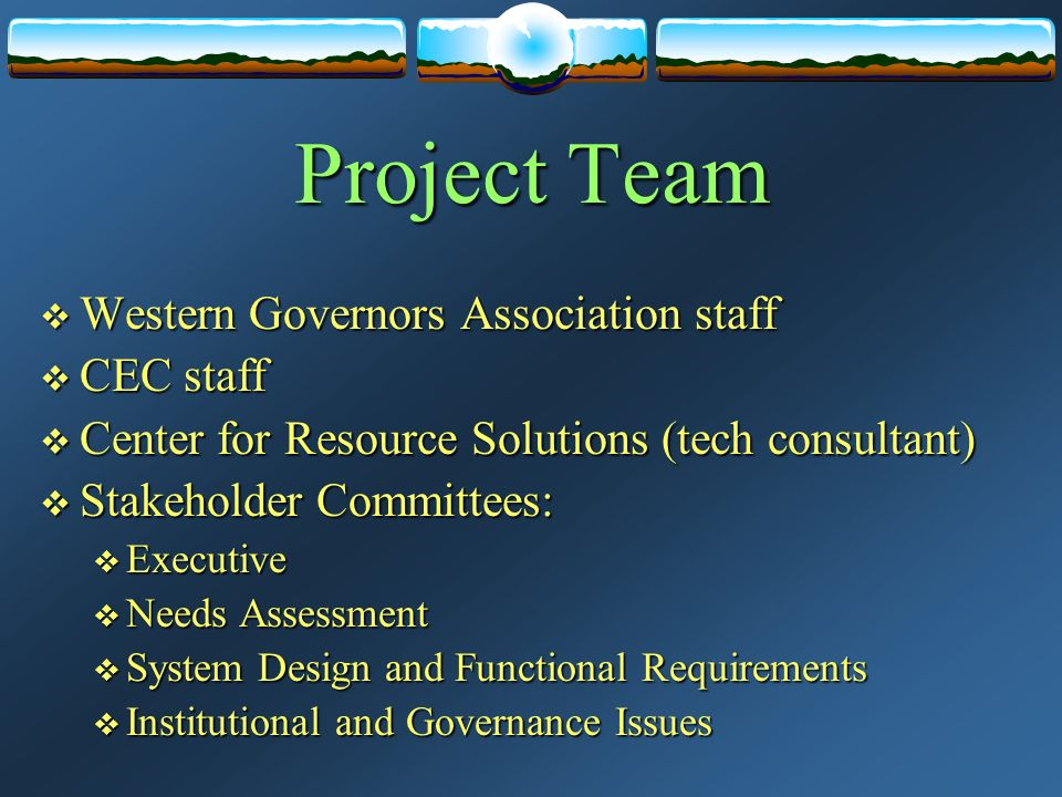 Project Team  Western Governors Association staff  CEC staff  Center for Resource Solutions (tech consultant)  Stakeholder Committees:  Executive  Needs Assessment  System Design and Functional Requirements  Institutional and Governance Issues