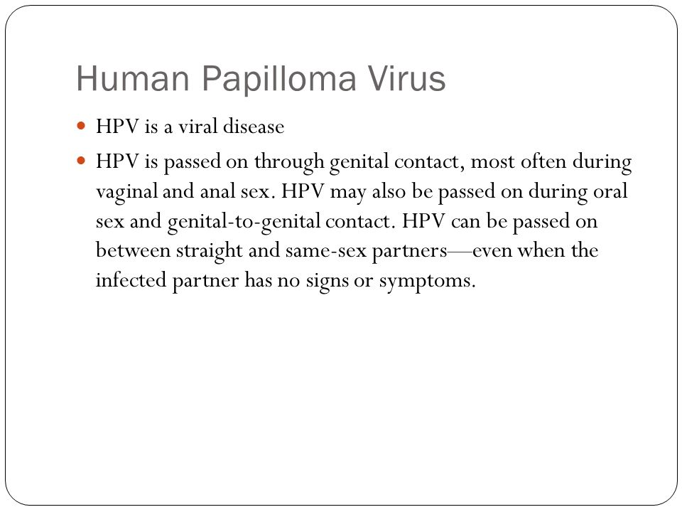 Human Papilloma Virus HPV is a viral disease HPV is passed on through genital contact, most often during vaginal and anal sex. HPV may also be passed