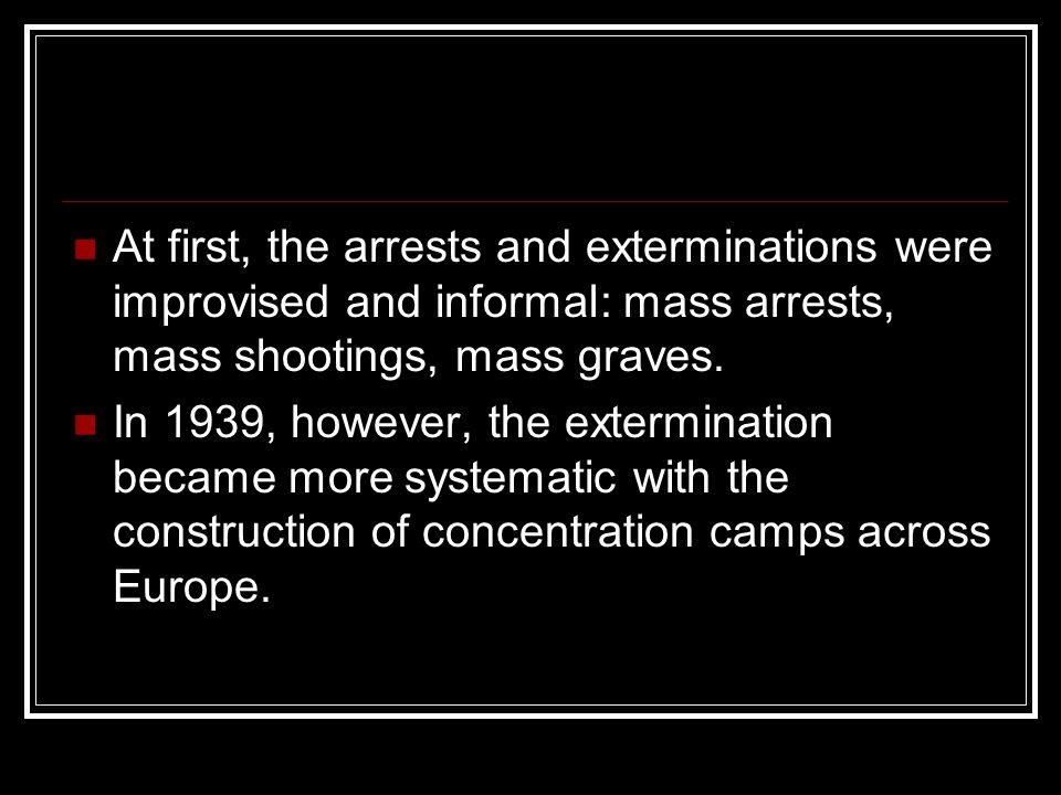 At first, the arrests and exterminations were improvised and informal: mass arrests, mass shootings, mass graves.