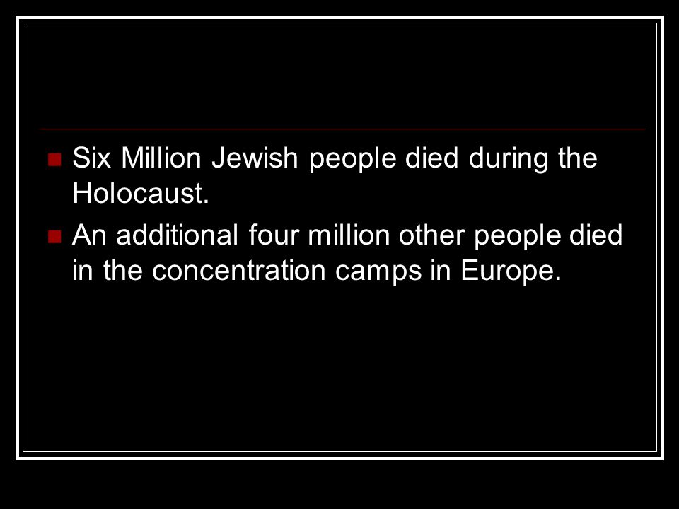 Six Million Jewish people died during the Holocaust.