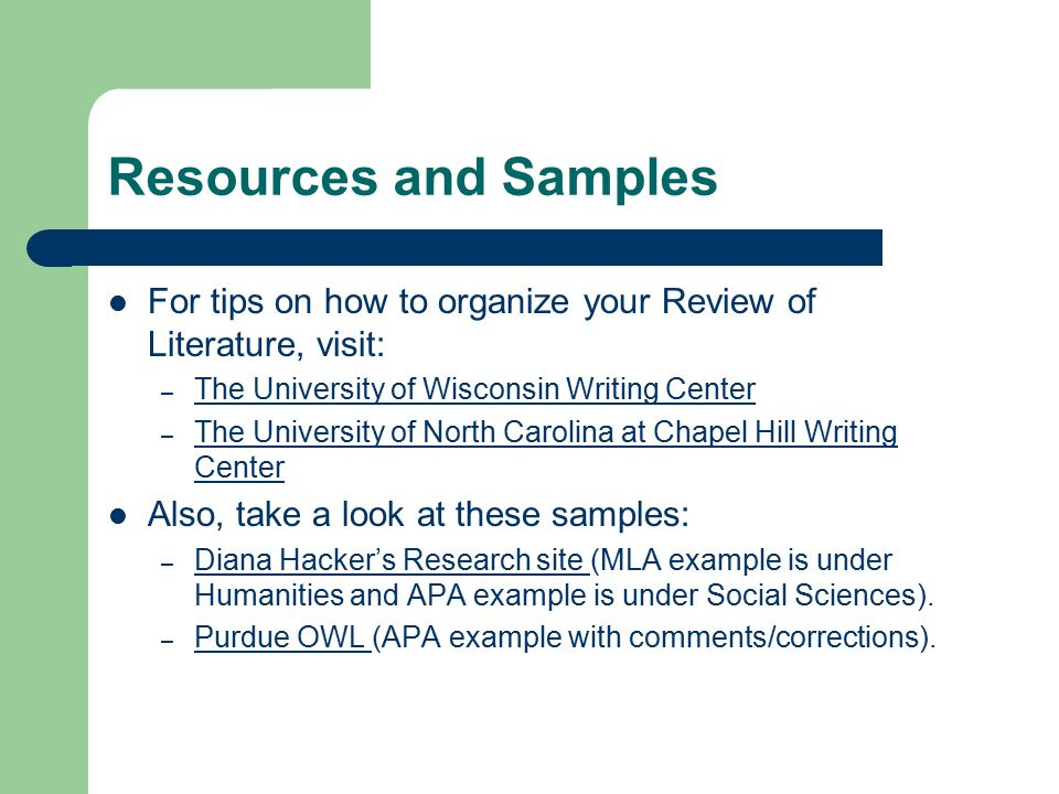 Resources and Samples For tips on how to organize your Review of Literature, visit: – The University of Wisconsin Writing Center The University of Wisconsin Writing Center – The University of North Carolina at Chapel Hill Writing Center The University of North Carolina at Chapel Hill Writing Center Also, take a look at these samples: – Diana Hacker's Research site (MLA example is under Humanities and APA example is under Social Sciences).