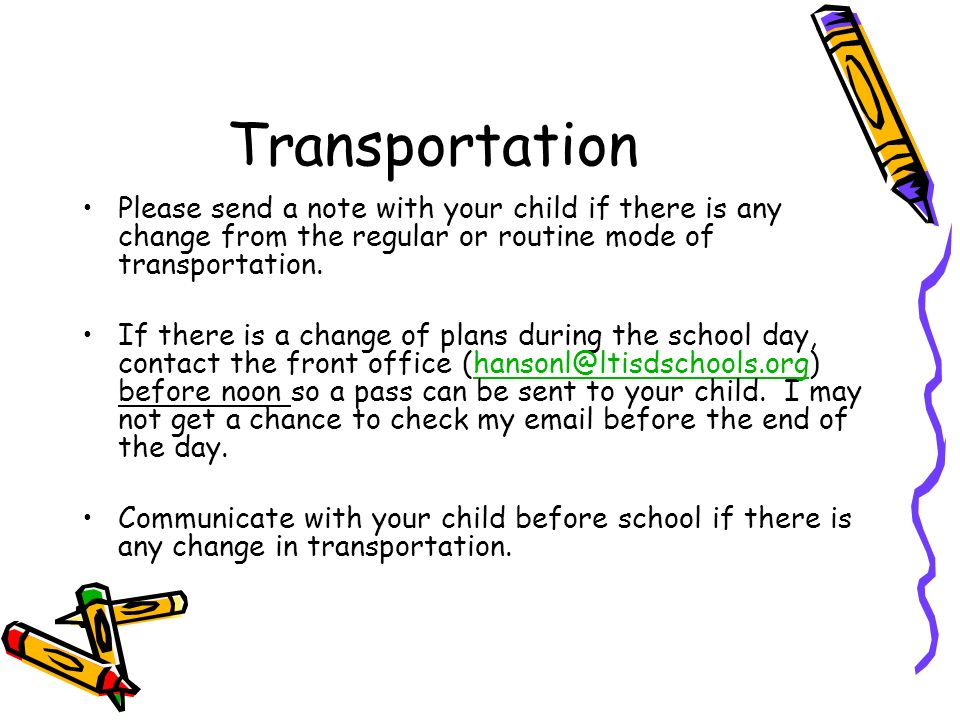 Transportation Please send a note with your child if there is any change from the regular or routine mode of transportation.