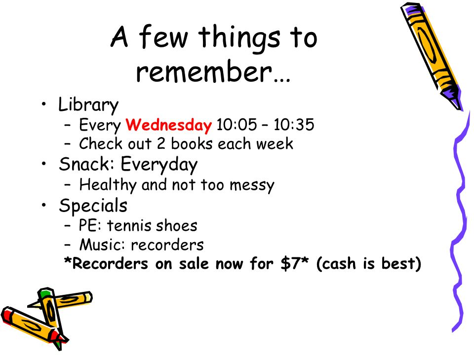 A few things to remember… Library –Every Wednesday 10:05 – 10:35 –Check out 2 books each week Snack: Everyday –Healthy and not too messy Specials –PE: tennis shoes –Music: recorders *Recorders on sale now for $7* (cash is best)