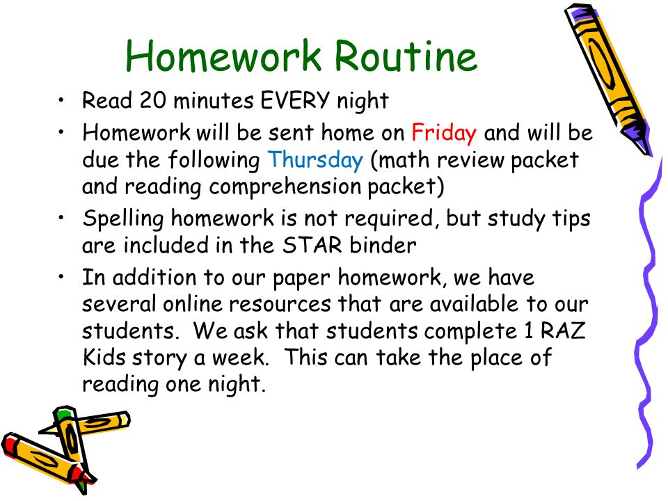 Homework Routine Read 20 minutes EVERY night Homework will be sent home on Friday and will be due the following Thursday (math review packet and reading comprehension packet) Spelling homework is not required, but study tips are included in the STAR binder In addition to our paper homework, we have several online resources that are available to our students.