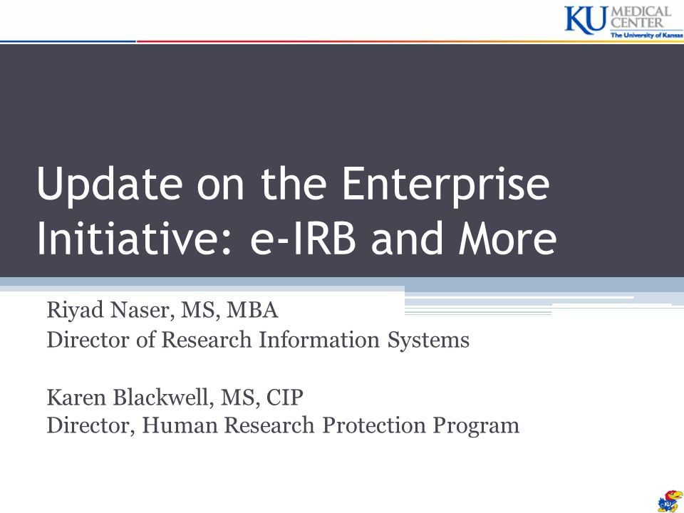 Update on the Enterprise Initiative: e-IRB and More Riyad Naser, MS, MBA Director of Research Information Systems Karen Blackwell, MS, CIP Director, Human Research Protection Program