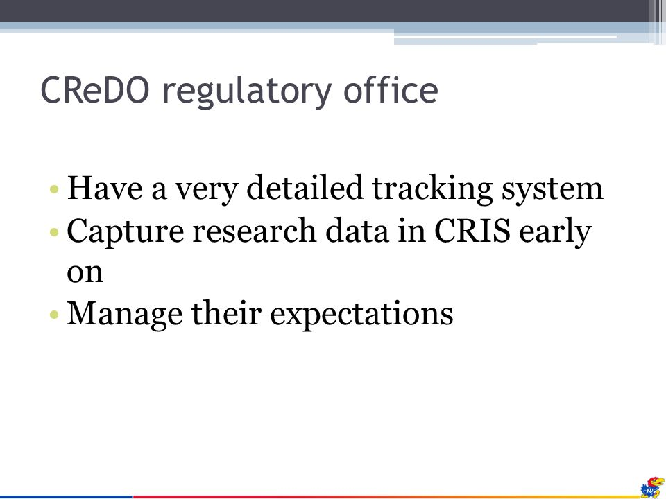 CReDO regulatory office Have a very detailed tracking system Capture research data in CRIS early on Manage their expectations