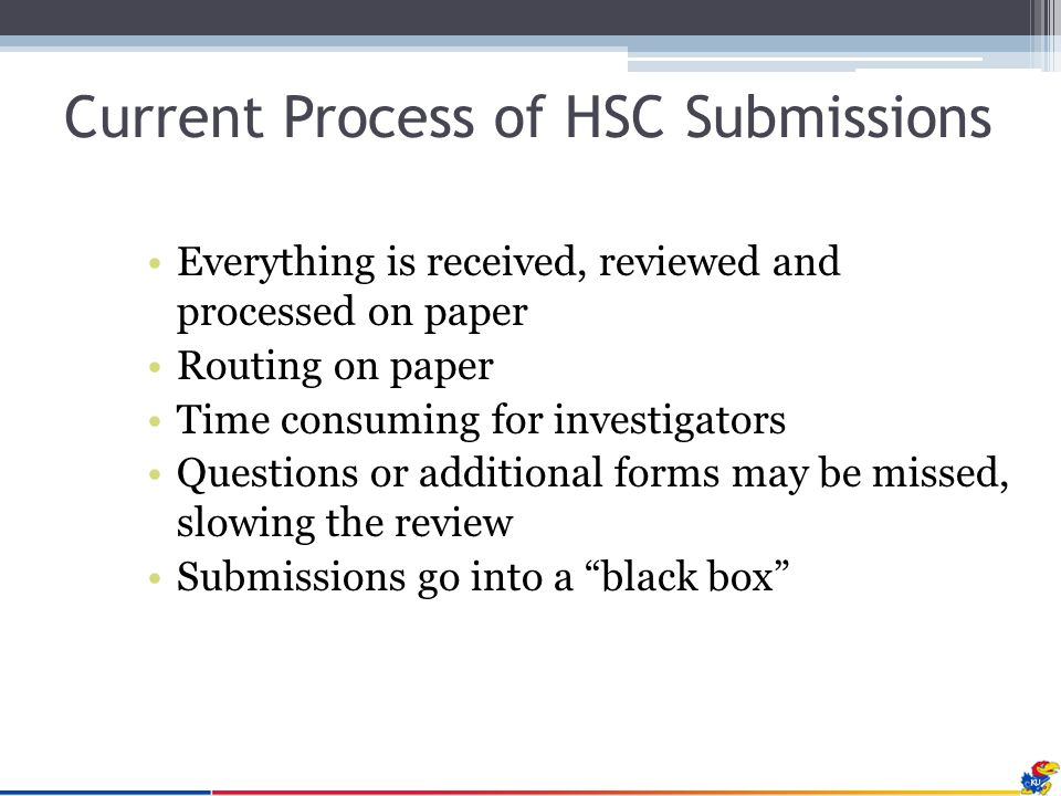 Current Process of HSC Submissions Everything is received, reviewed and processed on paper Routing on paper Time consuming for investigators Questions or additional forms may be missed, slowing the review Submissions go into a black box