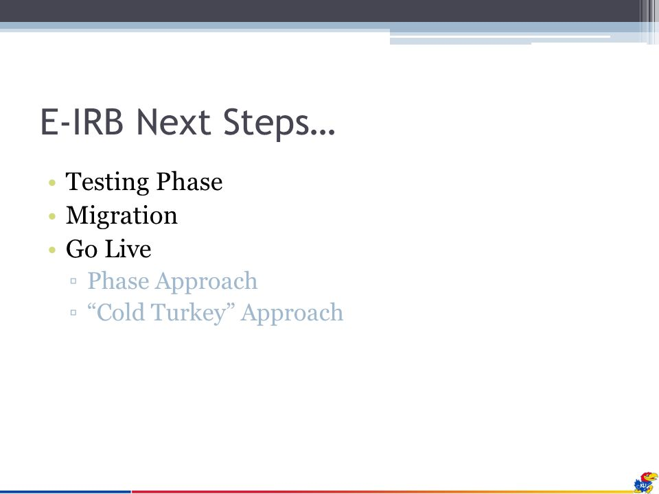 E-IRB Next Steps… Testing Phase Migration Go Live ▫Phase Approach ▫ Cold Turkey Approach