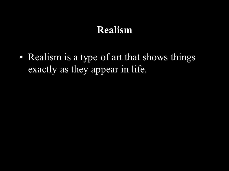 Realism Realism is a type of art that shows things exactly as they appear in life.