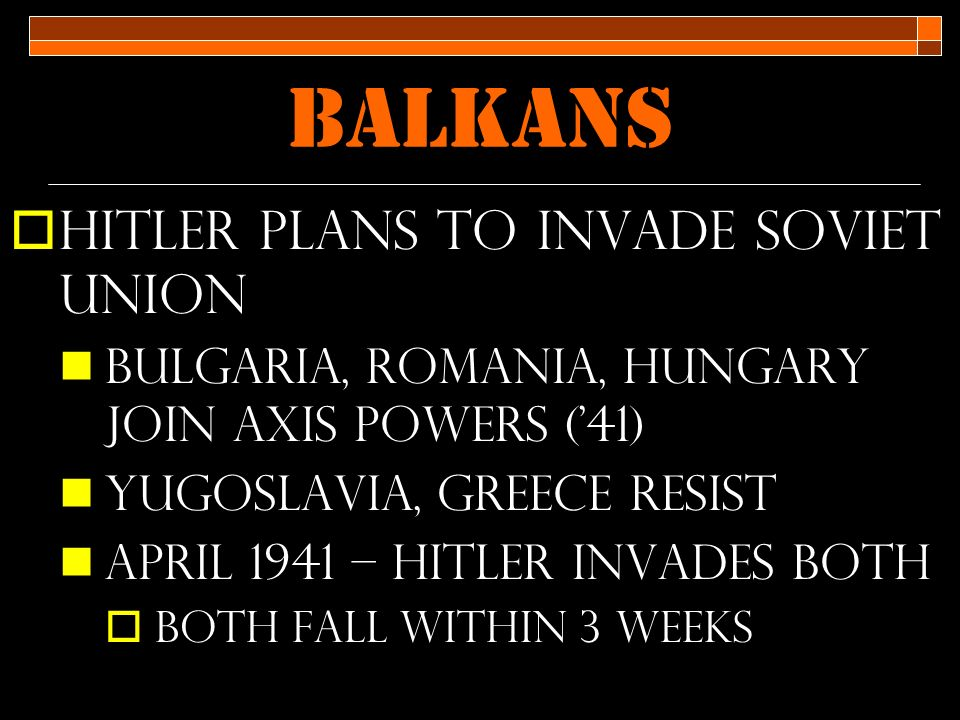 Balkans  Hitler plans to invade soviet union Bulgaria, Romania, Hungary join Axis powers ('41) Yugoslavia, Greece resist April 1941 – Hitler invades both  Both fall within 3 weeks