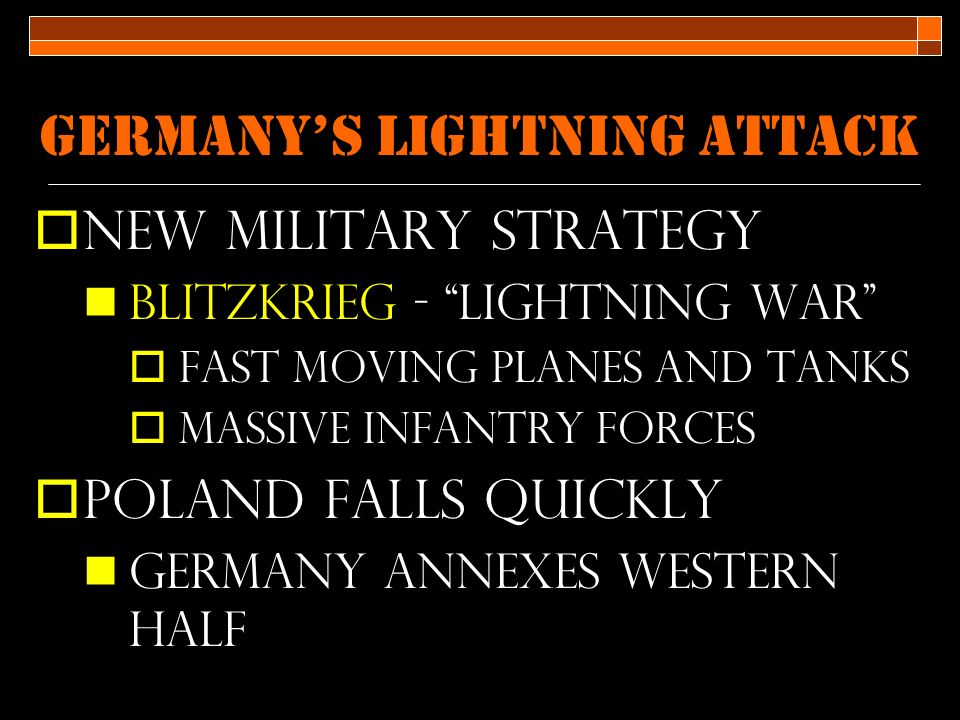 Germany's Lightning Attack  New military strategy Blitzkrieg - lightning war  fast moving planes and tanks  Massive infantry forces  Poland falls quickly Germany annexes western half