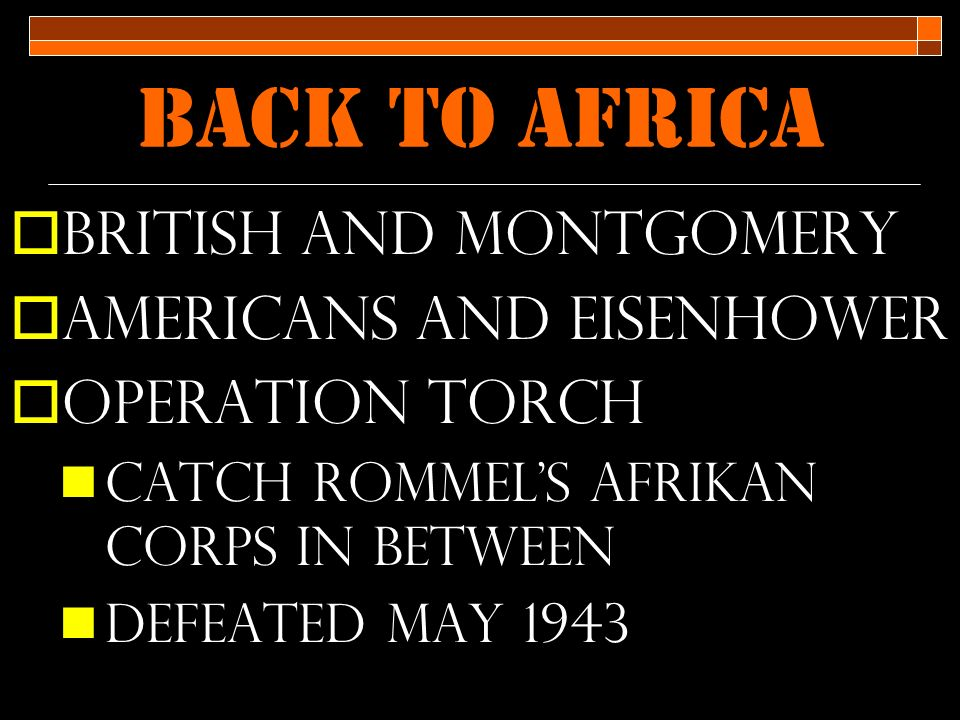 Back to Africa  British and Montgomery  Americans and Eisenhower  Operation Torch Catch rommel's Afrikan Corps in between Defeated may 1943