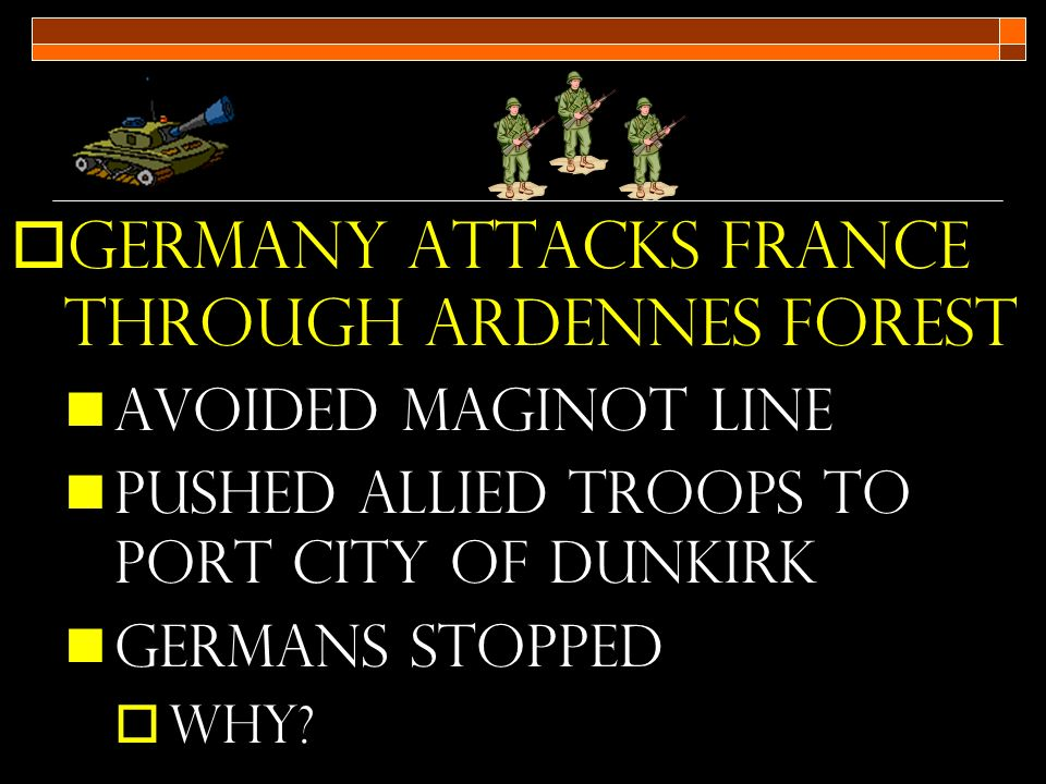  Germany attacks France through Ardennes forest Avoided Maginot line Pushed allied troops to port city of Dunkirk Germans stopped  Why
