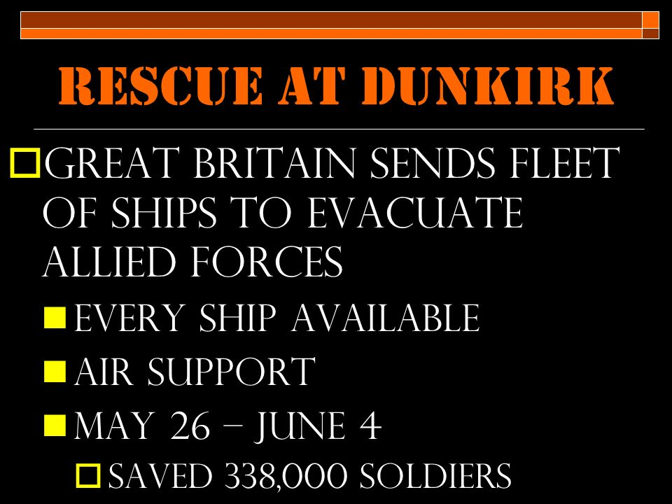 Rescue at Dunkirk  Great Britain sends fleet of ships to evacuate allied forces Every ship available Air support May 26 – june 4  Saved 338,000 soldiers