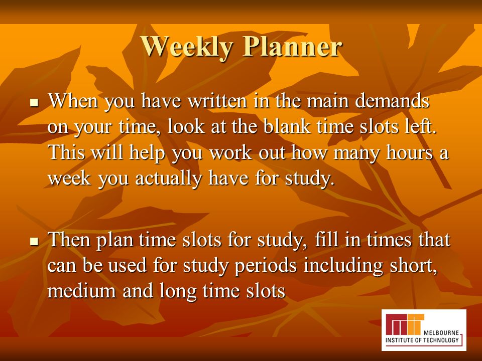 Weekly Planner When you have written in the main demands on your time, look at the blank time slots left.
