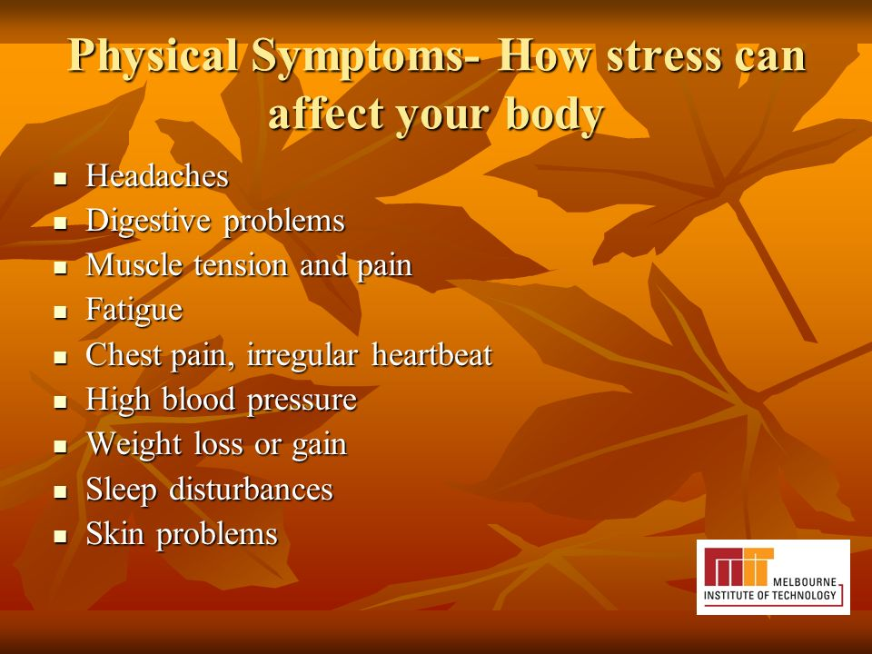 Physical Symptoms- How stress can affect your body Headaches Headaches Digestive problems Digestive problems Muscle tension and pain Muscle tension and pain Fatigue Fatigue Chest pain, irregular heartbeat Chest pain, irregular heartbeat High blood pressure High blood pressure Weight loss or gain Weight loss or gain Sleep disturbances Sleep disturbances Skin problems Skin problems