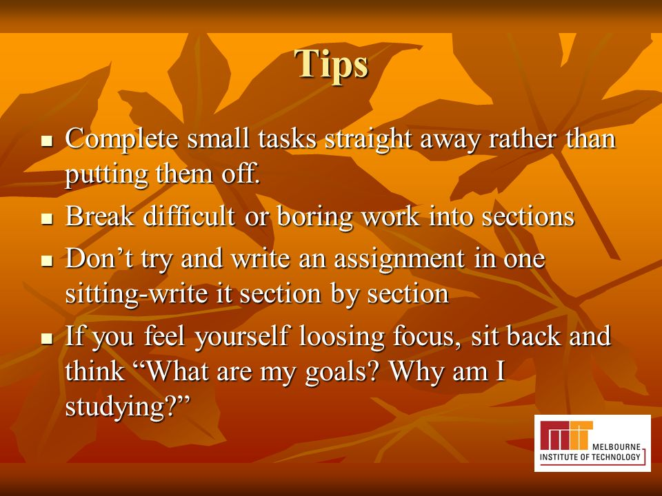 Tips Complete small tasks straight away rather than putting them off.