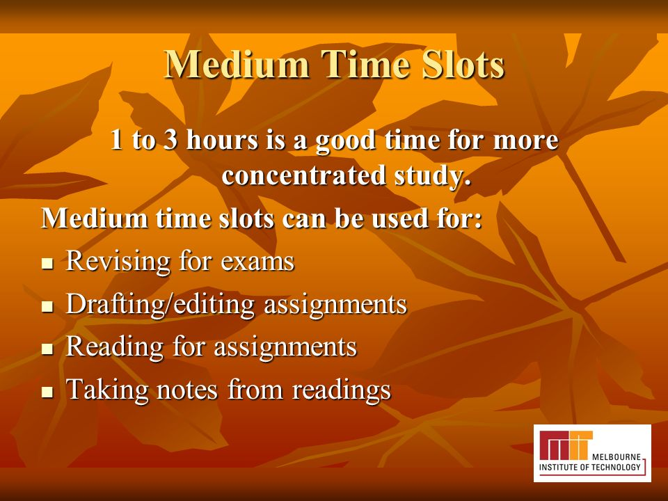 Medium Time Slots 1 to 3 hours is a good time for more concentrated study.