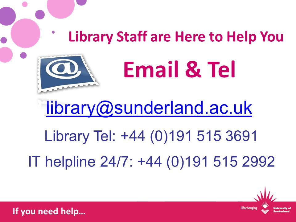 If you need help…  & Tel IT helpline 24/7: +44 (0) Library Tel: +44 (0) Library Staff are Here to Help You