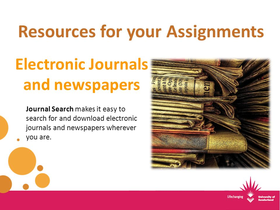 Resources for your Assignments Electronic Journals and newspapers Journal Search makes it easy to search for and download electronic journals and newspapers wherever you are.