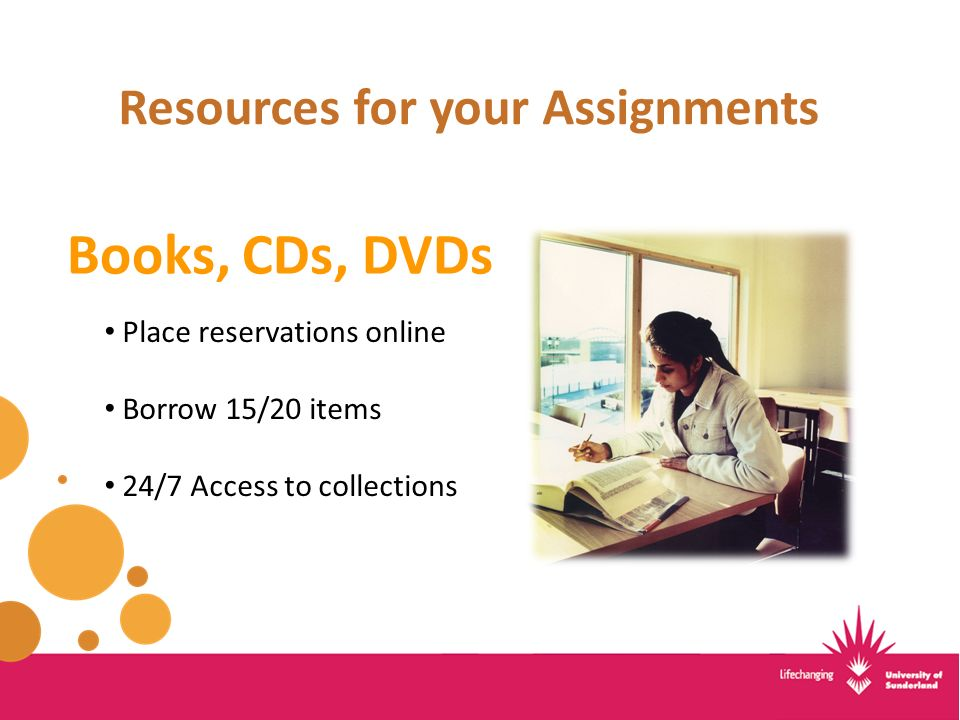 Resources for your Assignments Books, CDs, DVDs Place reservations online Borrow 15/20 items 24/7 Access to collections