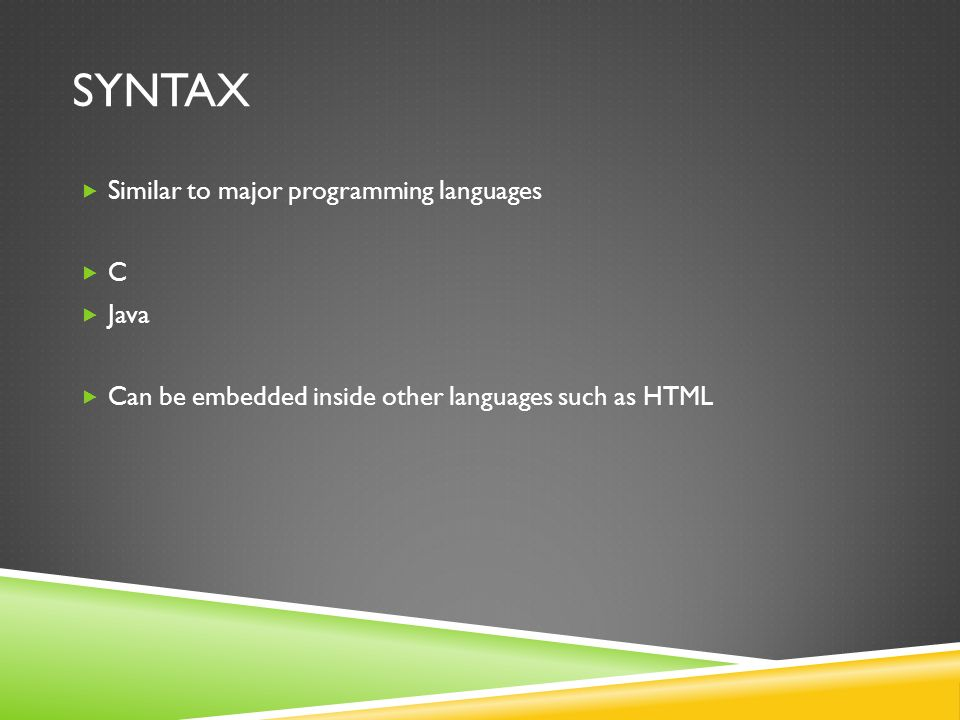 SYNTAX  Similar to major programming languages  C  Java  Can be embedded inside other languages such as HTML