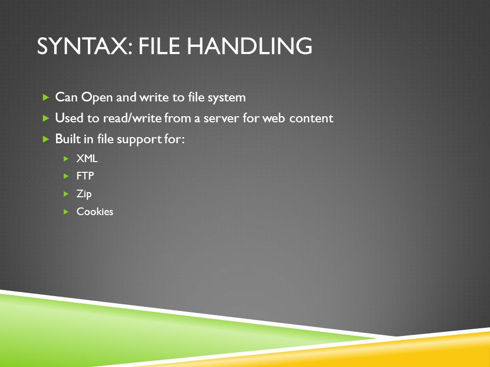SYNTAX: FILE HANDLING  Can Open and write to file system  Used to read/write from a server for web content  Built in file support for:  XML  FTP  Zip  Cookies