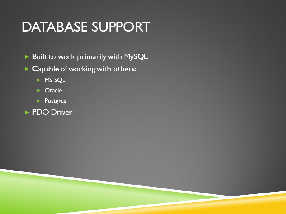 DATABASE SUPPORT  Built to work primarily with MySQL  Capable of working with others:  MS SQL  Oracle  Postgres  PDO Driver