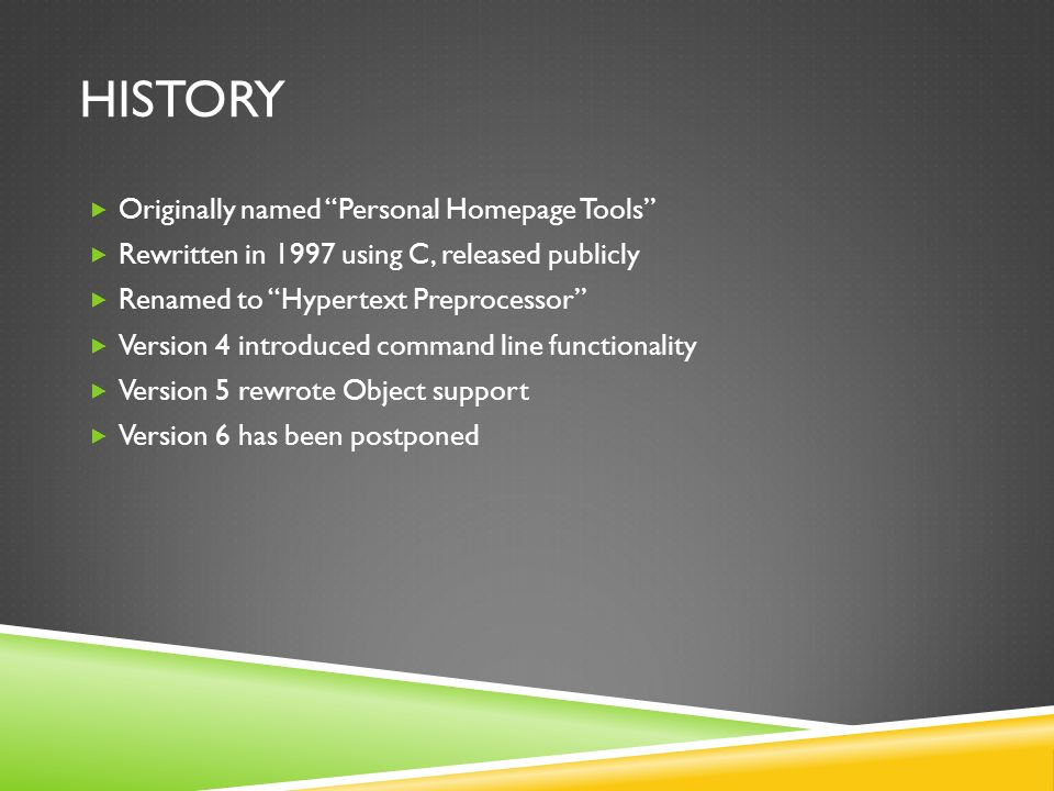 HISTORY  Originally named Personal Homepage Tools  Rewritten in 1997 using C, released publicly  Renamed to Hypertext Preprocessor  Version 4 introduced command line functionality  Version 5 rewrote Object support  Version 6 has been postponed