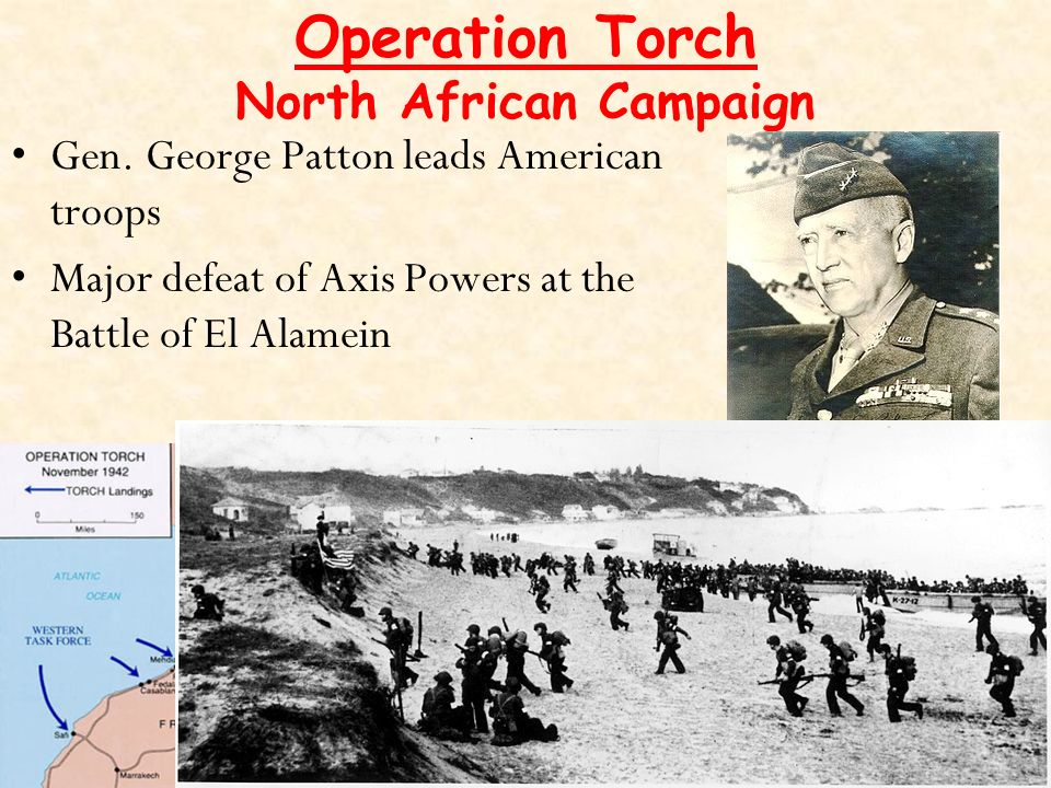 Operation Torch North African Campaign Axis powers, led by General Rommel, control North Africa Allies believe this is the weakest area & plan to invade Operation lasts from Nov 1942 – May 1943 Gen.