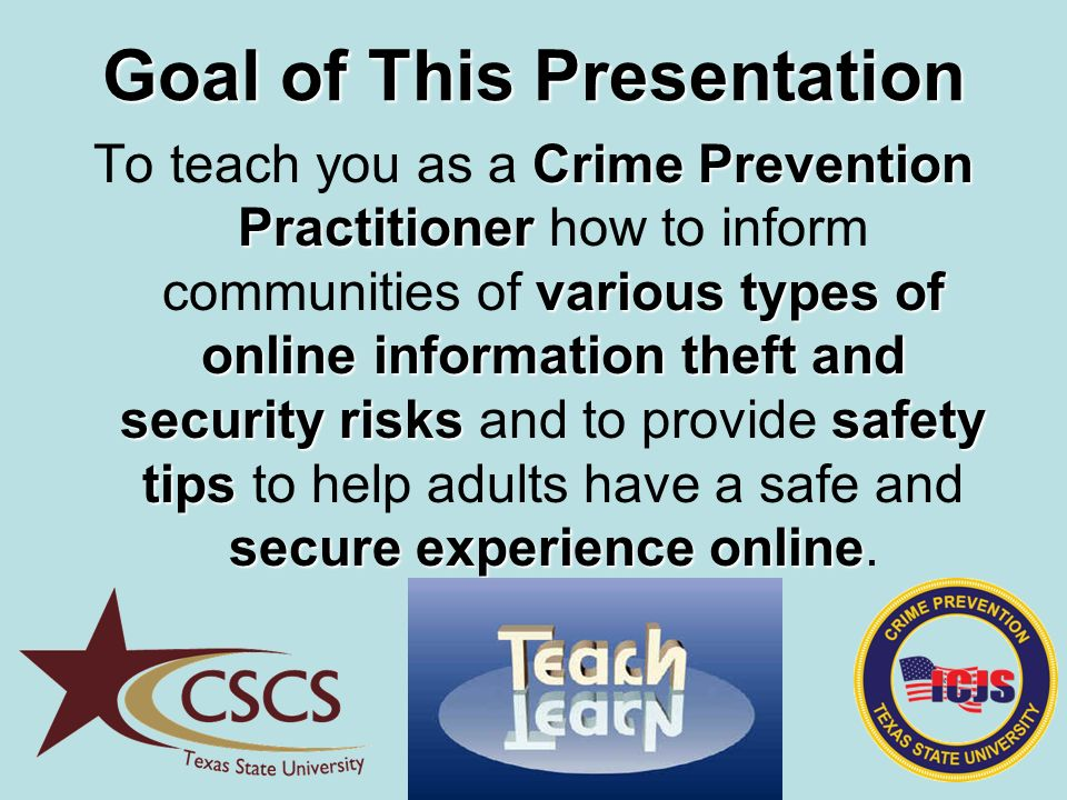 Goal of This Presentation Crime Prevention Practitioner various types of online information theft and security riskssafety tips secure experience online To teach you as a Crime Prevention Practitioner how to inform communities of various types of online information theft and security risks and to provide safety tips to help adults have a safe and secure experience online.