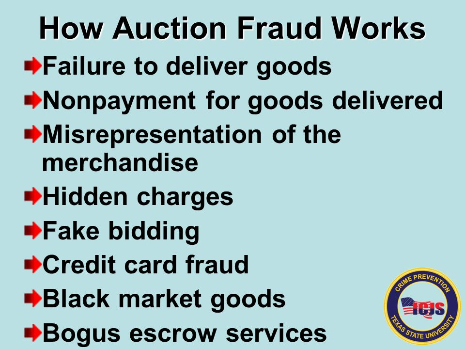 How Auction Fraud Works Failure to deliver goods Nonpayment for goods delivered Misrepresentation of the merchandise Hidden charges Fake bidding Credit card fraud Black market goods Bogus escrow services