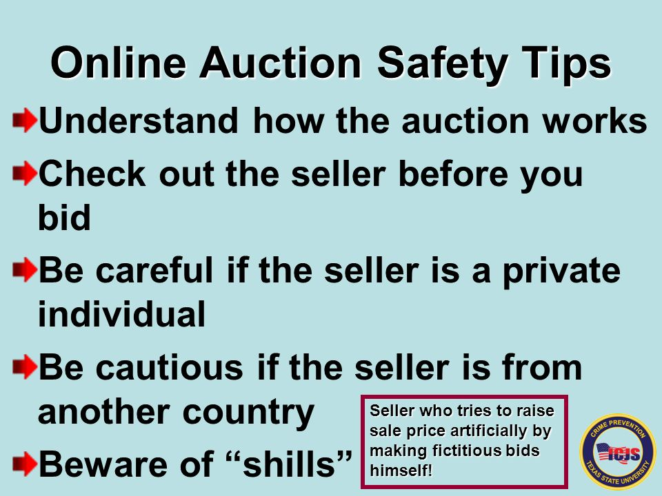 Online Auction Safety Tips Understand how the auction works Check out the seller before you bid Be careful if the seller is a private individual Be cautious if the seller is from another country Beware of shills Seller who tries to raise sale price artificially by making fictitious bids himself!