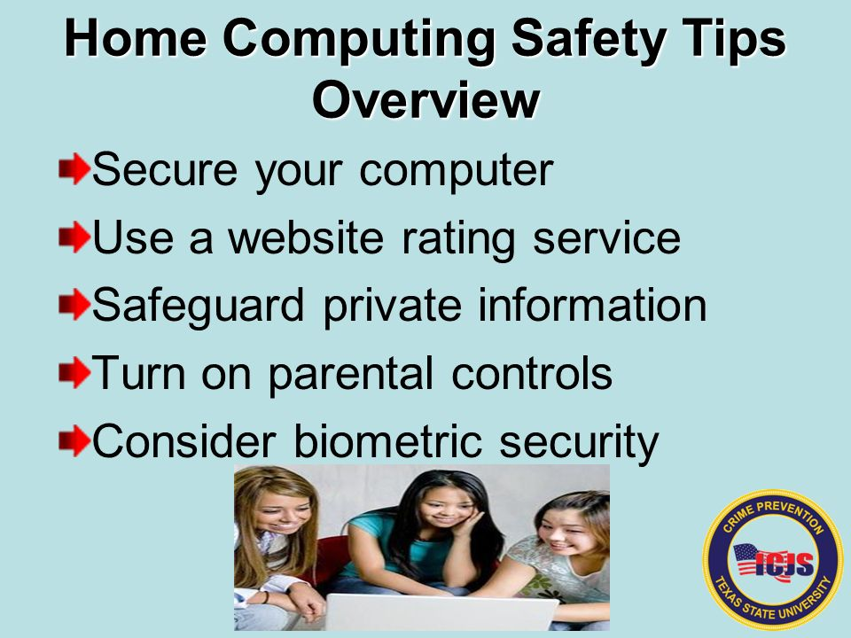 Home Computing Safety Tips Overview Secure your computer Use a website rating service Safeguard private information Turn on parental controls Consider biometric security