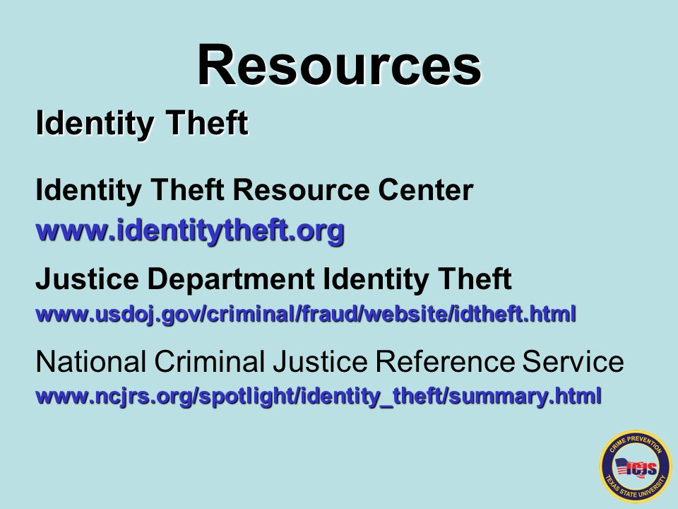 Resources Identity Theft Identity Theft Resource Centerwww.identitytheft.org Justice Department Identity Theftwww.usdoj.gov/criminal/fraud/website/idtheft.html National Criminal Justice Reference Servicewww.ncjrs.org/spotlight/identity_theft/summary.html