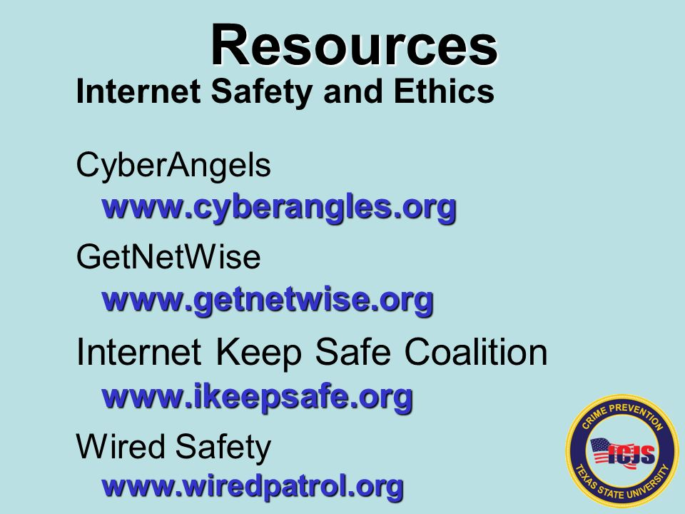 Resources Internet Safety and Ethics CyberAngelswww.cyberangles.org GetNetWisewww.getnetwise.org Internet Keep Safe Coalitionwww.ikeepsafe.org Wired Safetywww.wiredpatrol.org