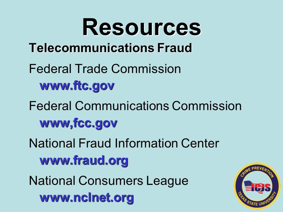 Resources Telecommunications Fraud Federal Trade Commission www.ftc.gov Federal Communications Commissionwww,fcc.gov National Fraud Information Centerwww.fraud.org National Consumers Leaguewww.nclnet.org
