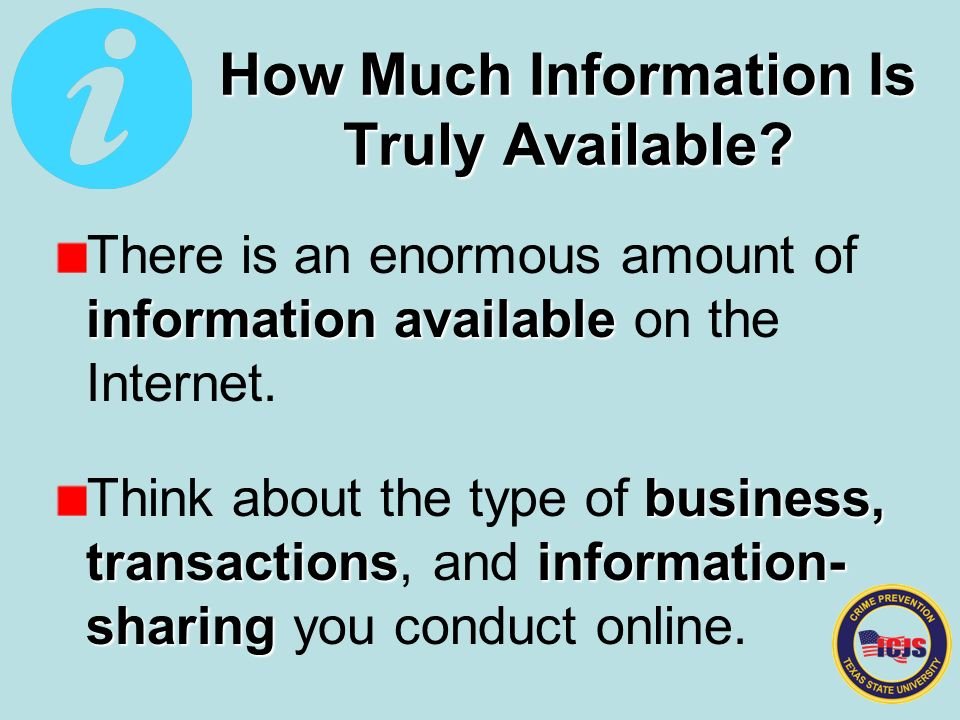 information available There is an enormous amount of information available on the Internet.