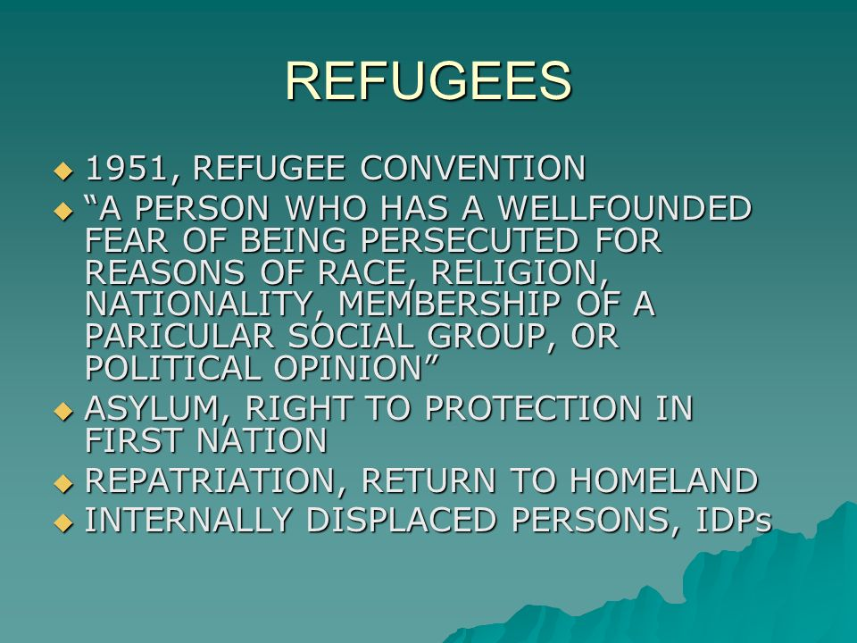 REFUGEES  1951, REFUGEE CONVENTION  A PERSON WHO HAS A WELLFOUNDED FEAR OF BEING PERSECUTED FOR REASONS OF RACE, RELIGION, NATIONALITY, MEMBERSHIP OF A PARICULAR SOCIAL GROUP, OR POLITICAL OPINION  ASYLUM, RIGHT TO PROTECTION IN FIRST NATION  REPATRIATION, RETURN TO HOMELAND  INTERNALLY DISPLACED PERSONS, IDPs