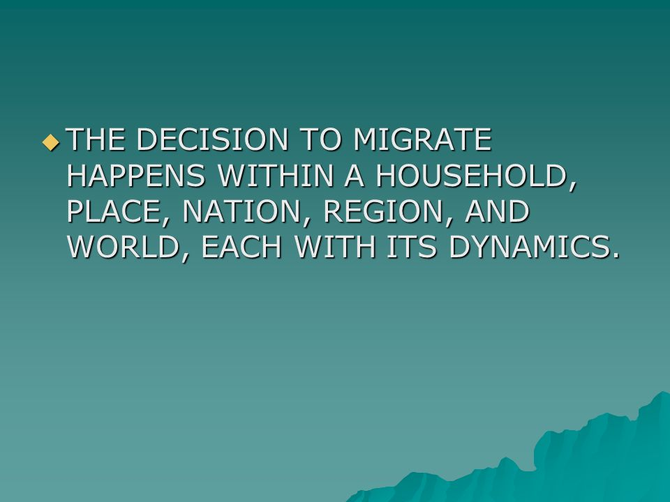  THE DECISION TO MIGRATE HAPPENS WITHIN A HOUSEHOLD, PLACE, NATION, REGION, AND WORLD, EACH WITH ITS DYNAMICS.