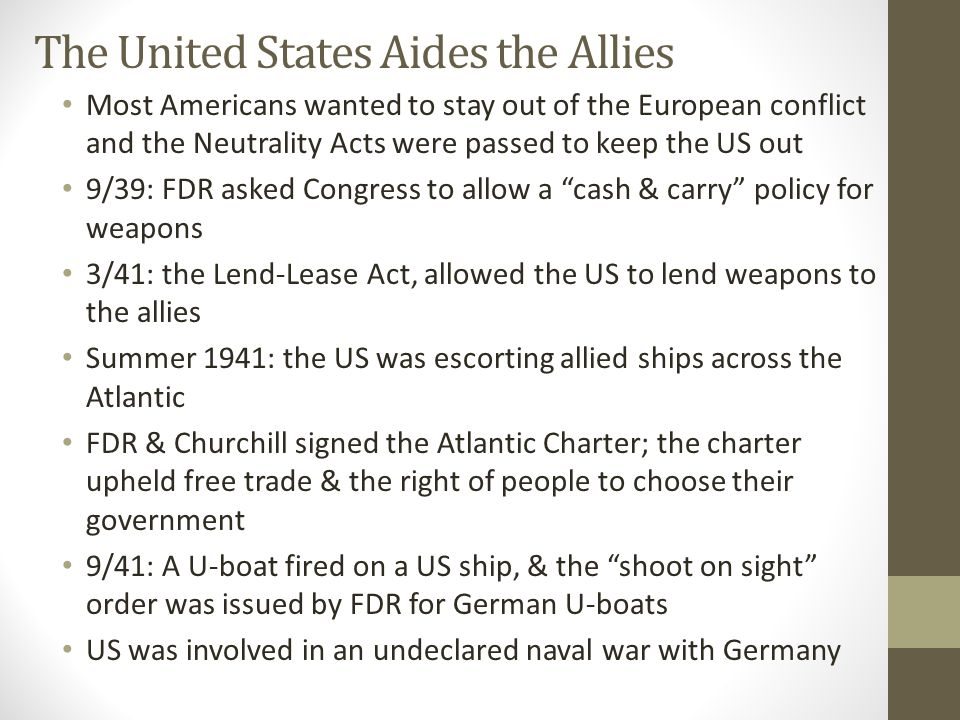 The United States Aides the Allies Most Americans wanted to stay out of the European conflict and the Neutrality Acts were passed to keep the US out 9/39: FDR asked Congress to allow a cash & carry policy for weapons 3/41: the Lend-Lease Act, allowed the US to lend weapons to the allies Summer 1941: the US was escorting allied ships across the Atlantic FDR & Churchill signed the Atlantic Charter; the charter upheld free trade & the right of people to choose their government 9/41: A U-boat fired on a US ship, & the shoot on sight order was issued by FDR for German U-boats US was involved in an undeclared naval war with Germany