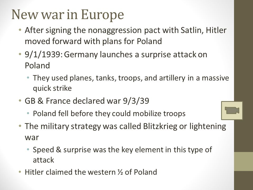 New war in Europe After signing the nonaggression pact with Satlin, Hitler moved forward with plans for Poland 9/1/1939: Germany launches a surprise attack on Poland They used planes, tanks, troops, and artillery in a massive quick strike GB & France declared war 9/3/39 Poland fell before they could mobilize troops The military strategy was called Blitzkrieg or lightening war Speed & surprise was the key element in this type of attack Hitler claimed the western ½ of Poland