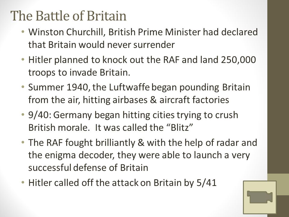 The Battle of Britain Winston Churchill, British Prime Minister had declared that Britain would never surrender Hitler planned to knock out the RAF and land 250,000 troops to invade Britain.