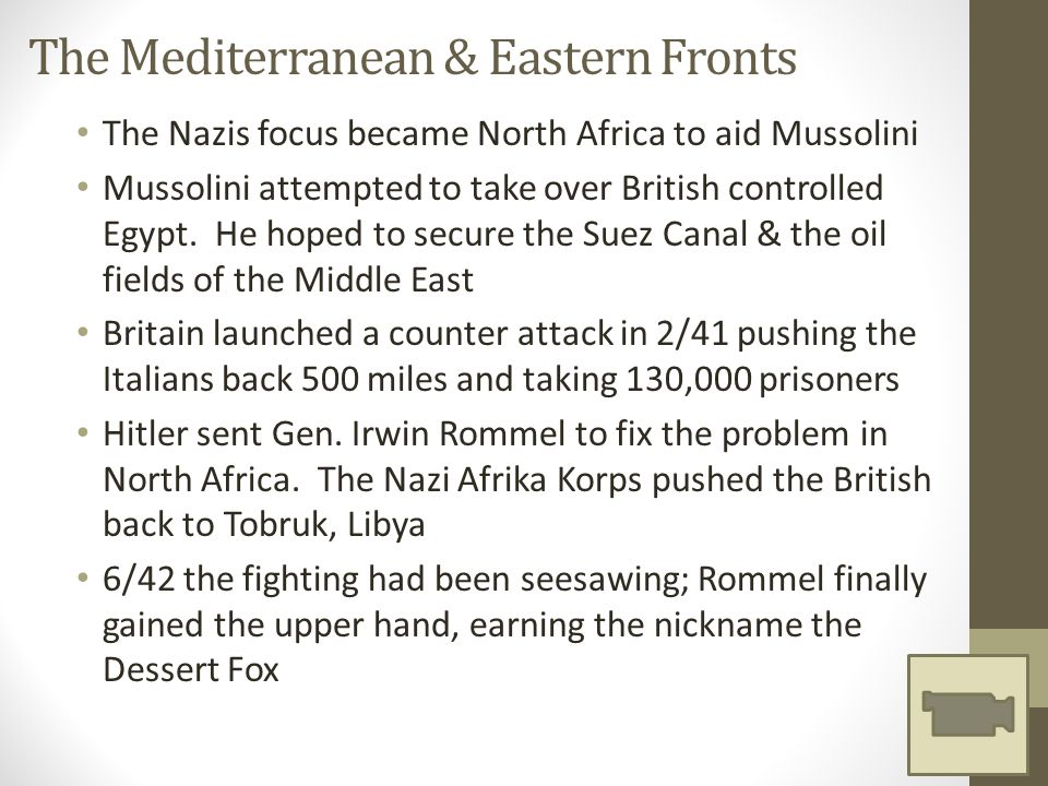 The Mediterranean & Eastern Fronts The Nazis focus became North Africa to aid Mussolini Mussolini attempted to take over British controlled Egypt.