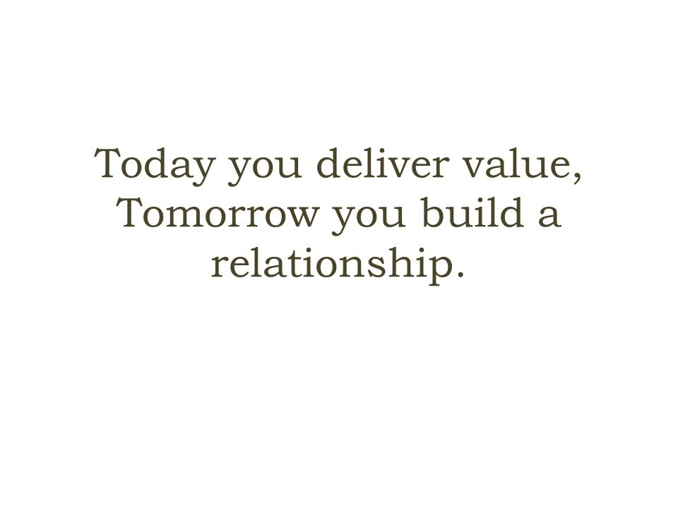 Today you deliver value, Tomorrow you build a relationship.
