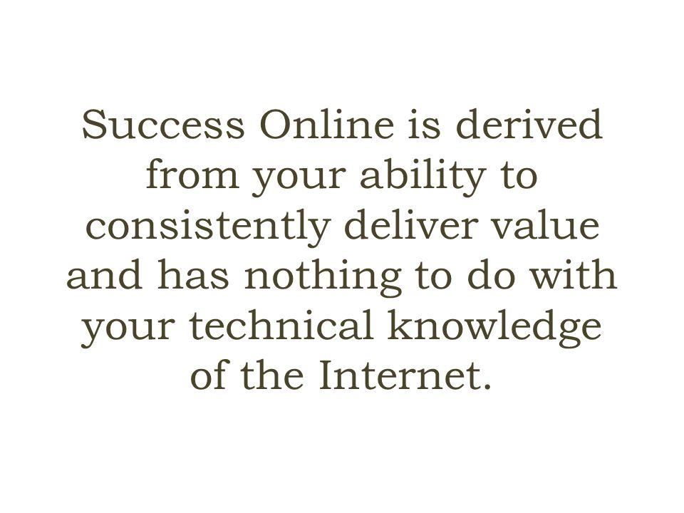 Success Online is derived from your ability to consistently deliver value and has nothing to do with your technical knowledge of the Internet.