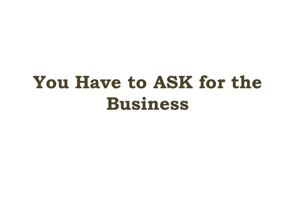 You Have to ASK for the Business
