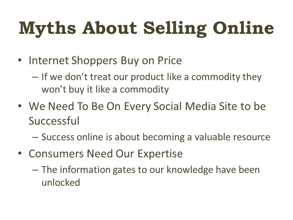 Myths About Selling Online Internet Shoppers Buy on Price – If we don't treat our product like a commodity they won't buy it like a commodity We Need To Be On Every Social Media Site to be Successful – Success online is about becoming a valuable resource Consumers Need Our Expertise – The information gates to our knowledge have been unlocked