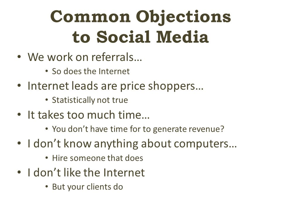 Common Objections to Social Media We work on referrals… So does the Internet Internet leads are price shoppers… Statistically not true It takes too much time… You don't have time for to generate revenue.