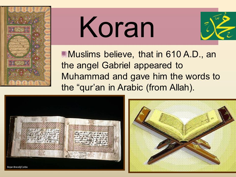 Koran Muslims believe, that in 610 A.D., an the angel Gabriel appeared to Muhammad and gave him the words to the qur'an in Arabic (from Allah).